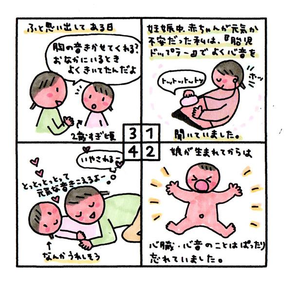 [胸の音] 妊娠中、赤ちゃんが元気か不安だった私は、『胎児ドップラー』でよく心音を聞いていました。 娘が生まれてからは、心臓・心音のことはぱったり忘れていました。 ふと思い出してある日「胸の音聞かせてくれる?お腹にいる時よく聞いてたんだよ」(2歳過ぎた頃) 「とっとっとっとって元気な音聞こえるよー」(なんかうれしそう)