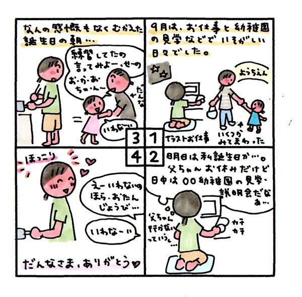 [誕生日] 9月は、イラスト仕事と幼稚園の見学などで忙しい日々でした。 (明日は私誕生日か…。父ちゃんお休みだけど日中は○○幼稚園の見学・説明会だなぁ…父ちゃん行かないっていうし…) なんの感慨もなく迎えた誕生日の朝… だんな「練習してたの言ってみよ、せーの、おかあちゃん…」 娘「言わなーい」 だんな「えー、言わないの。ほら、おたんじょうび…」 娘「言わなーい」 だんなさま、ありがとう♡