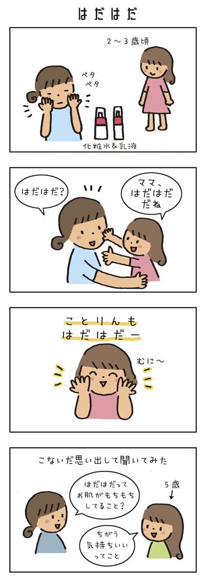 娘が2〜3歳頃、私が洗顔後に化粧水と乳液をペタペタつけていたら、 「ママ、はだはだだね」 「はだはだ?」 「ことりん(娘の名)もはだはだー」むに〜 5歳になった娘にこないだふと思い出して聞いてみた 「はだはだってお肌がもちもちしてること?」 「ちがう。気持ちいいってこと」