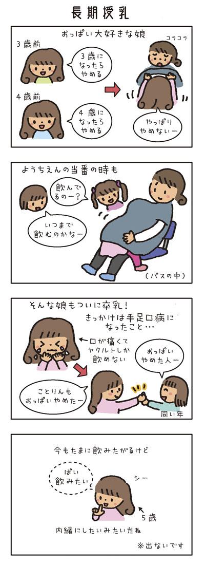 [長期授乳のこと] おっぱい大好きな娘。 3歳前「3歳になったらやめる」 4歳前「4歳になったらやめる」 →「やっぱりやめない〜」 ようちえんの当番の時もバスの中で服にもぐり込んで飲む。 お友だち「飲んでるのー?」「いつまで飲むのかなー」 そんな娘もついに卒乳! きっかけは手足口病になったこと… 口が痛くてヤクルトしか飲めない 同時期に同い年のお友だちも卒乳。 今もたまに飲みたがるけど内緒にしたいみたいだね。※出ないです